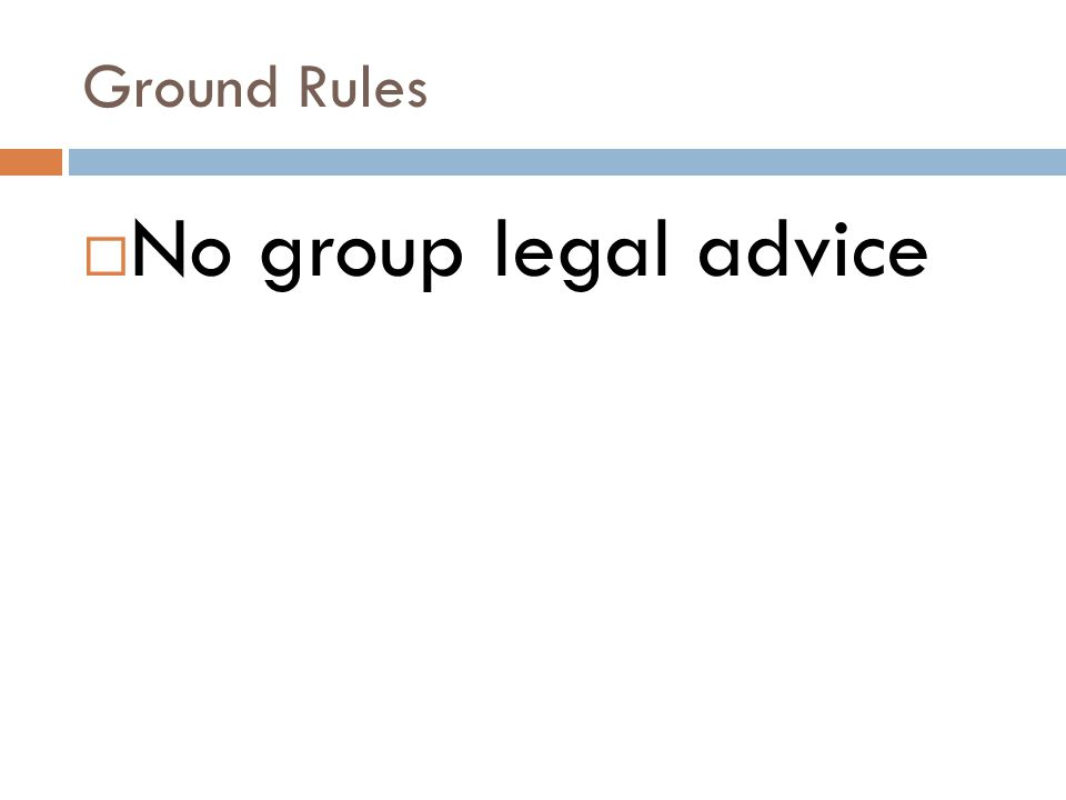 Ground Rules No group legal advice