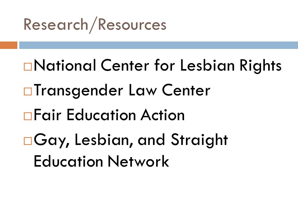 Research/Resources National Center for Lesbian Rights. Transgender Law Center. Fair Education Action.