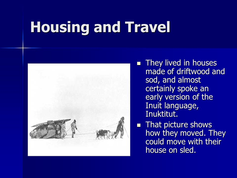 Housing and Travel They lived in houses made of driftwood and sod, and almost certainly spoke an early version of the Inuit language, Inuktitut.