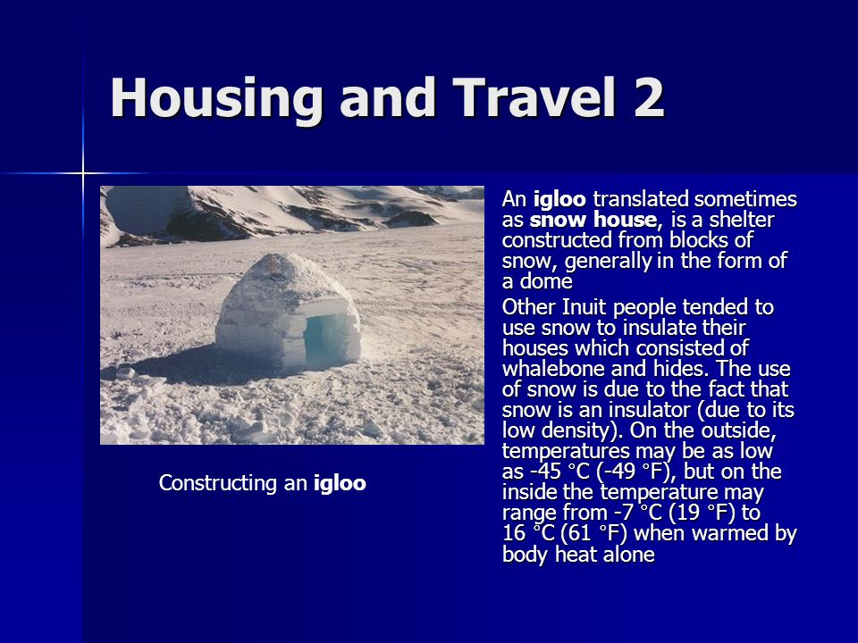 Housing and Travel 2 An igloo translated sometimes as snow house, is a shelter constructed from blocks of snow, generally in the form of a dome.