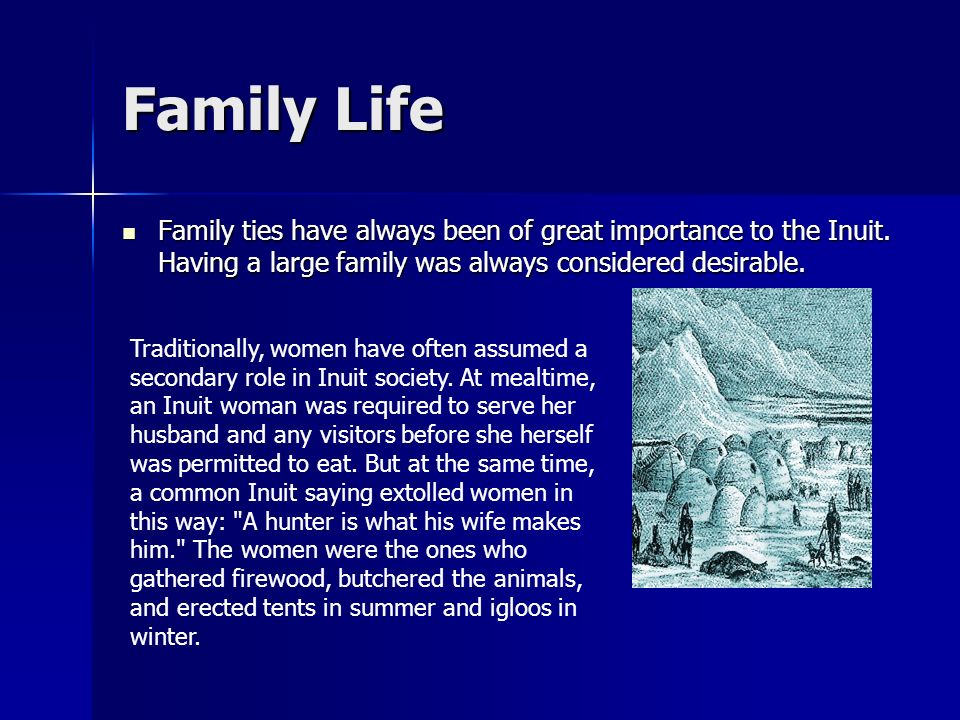 Family Life Family ties have always been of great importance to the Inuit. Having a large family was always considered desirable.