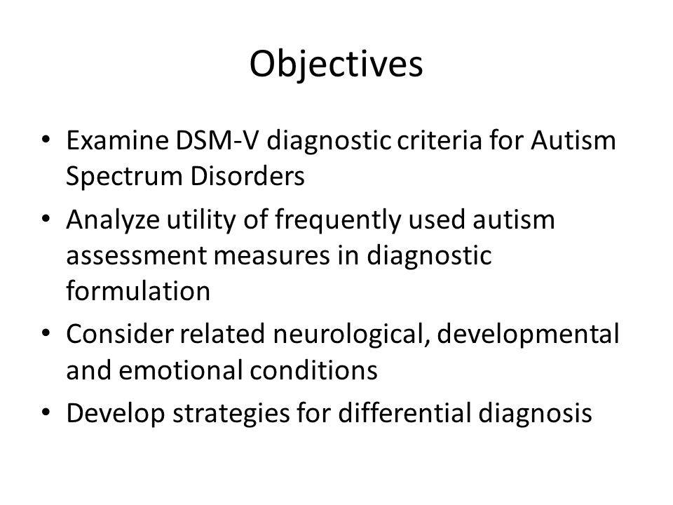 Objectives Examine DSM-V diagnostic criteria for Autism Spectrum Disorders.