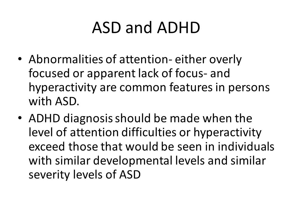 ASD and ADHD Abnormalities of attention- either overly focused or apparent lack of focus- and hyperactivity are common features in persons with ASD.
