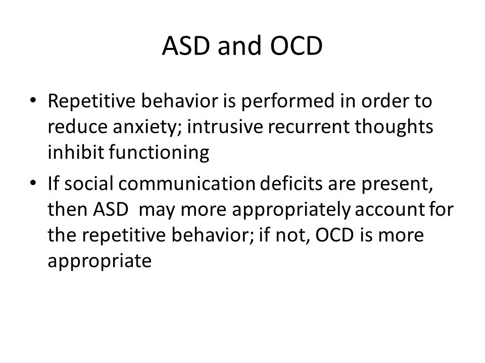 ASD and OCD Repetitive behavior is performed in order to reduce anxiety; intrusive recurrent thoughts inhibit functioning.