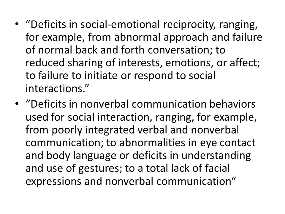 Deficits in social-emotional reciprocity, ranging, for example, from abnormal approach and failure of normal back and forth conversation; to reduced sharing of interests, emotions, or affect; to failure to initiate or respond to social interactions.