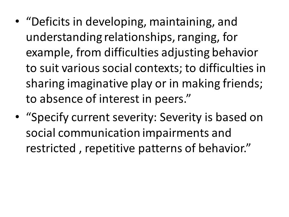 Deficits in developing, maintaining, and understanding relationships, ranging, for example, from difficulties adjusting behavior to suit various social contexts; to difficulties in sharing imaginative play or in making friends; to absence of interest in peers.