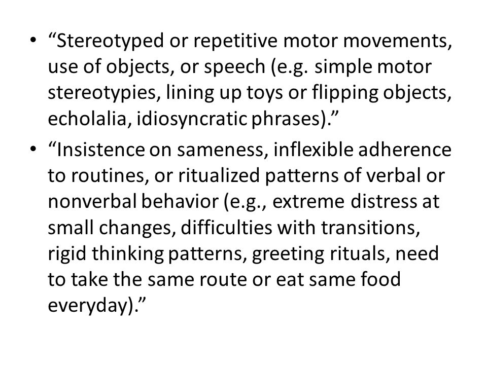 Stereotyped or repetitive motor movements, use of objects, or speech (e.g. simple motor stereotypies, lining up toys or flipping objects, echolalia, idiosyncratic phrases).