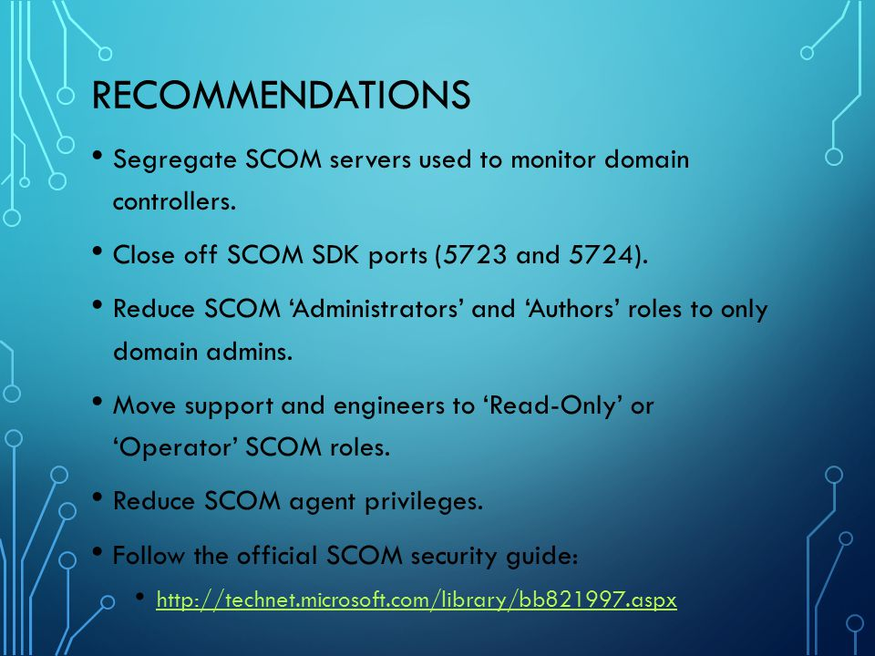 Recommendations Segregate SCOM servers used to monitor domain controllers. Close off SCOM SDK ports (5723 and 5724).