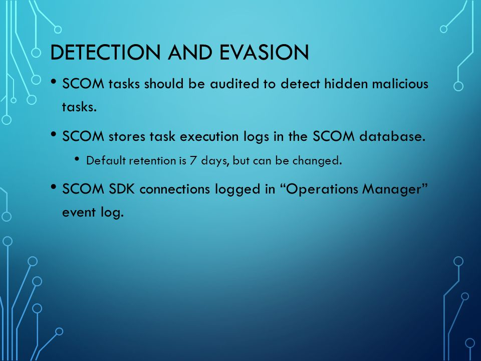 Detection and Evasion SCOM tasks should be audited to detect hidden malicious tasks. SCOM stores task execution logs in the SCOM database.