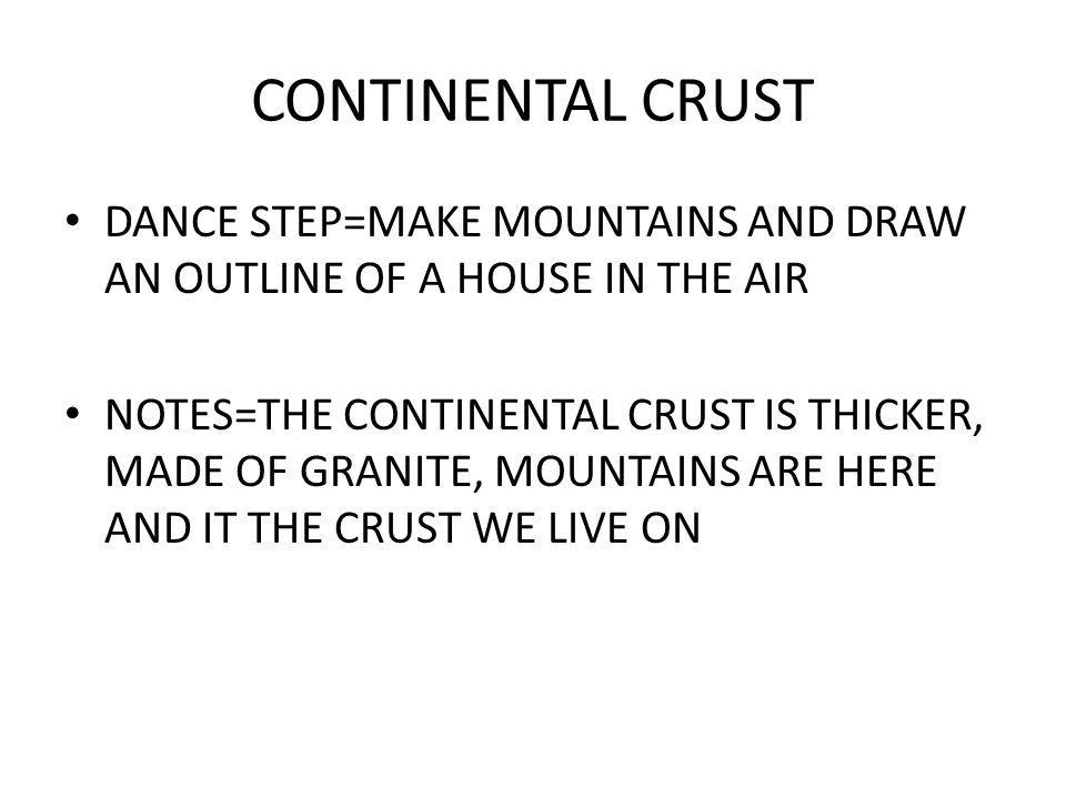 CONTINENTAL CRUST DANCE STEP=MAKE MOUNTAINS AND DRAW AN OUTLINE OF A HOUSE IN THE AIR.