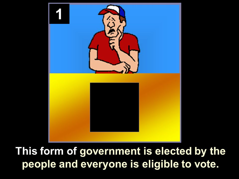 1 This form of government is elected by the people and everyone is eligible to vote.
