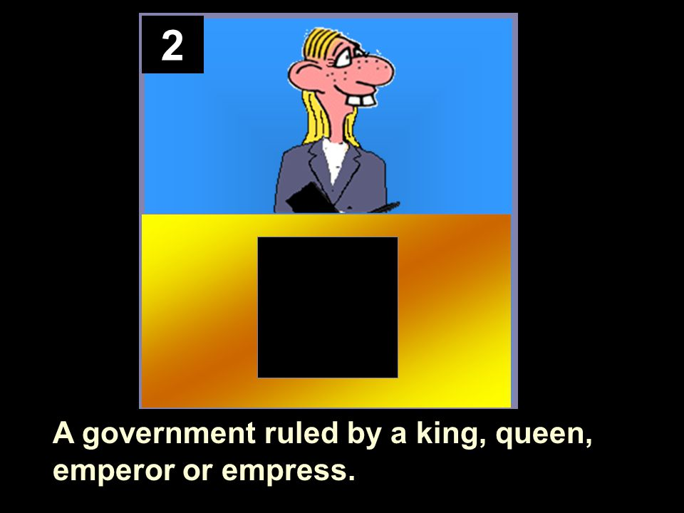 2 A government ruled by a king, queen, emperor or empress.
