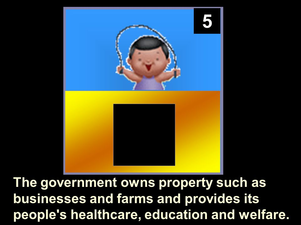 5 The government owns property such as businesses and farms and provides its people s healthcare, education and welfare.