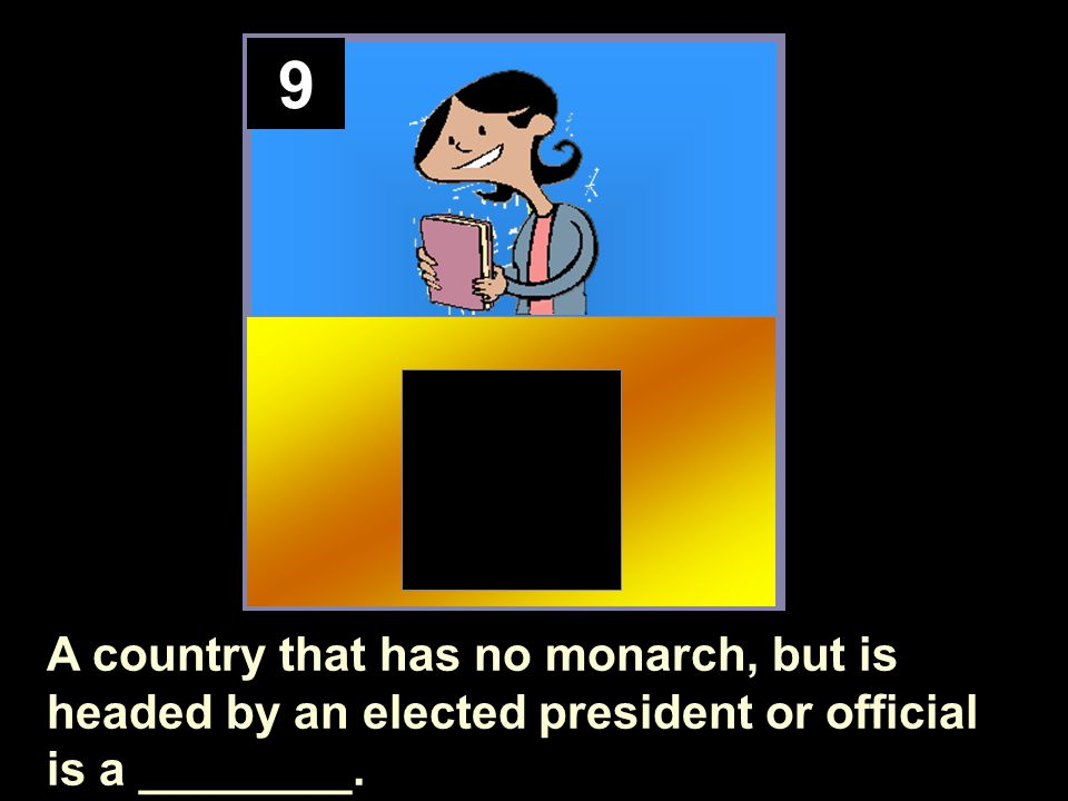 9 A country that has no monarch, but is headed by an elected president or official is a ________.