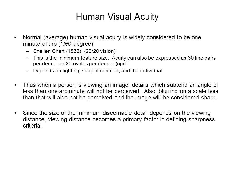 Human Visual Acuity Normal (average) human visual acuity is widely considered to be one minute of arc (1/60 degree)