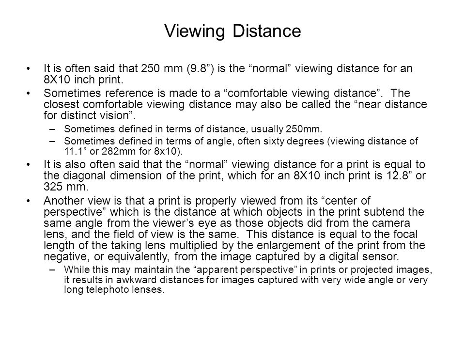 Viewing Distance It is often said that 250 mm (9.8 ) is the normal viewing distance for an 8X10 inch print.