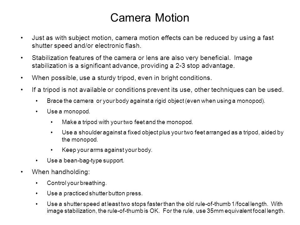 Camera Motion Just as with subject motion, camera motion effects can be reduced by using a fast shutter speed and/or electronic flash.