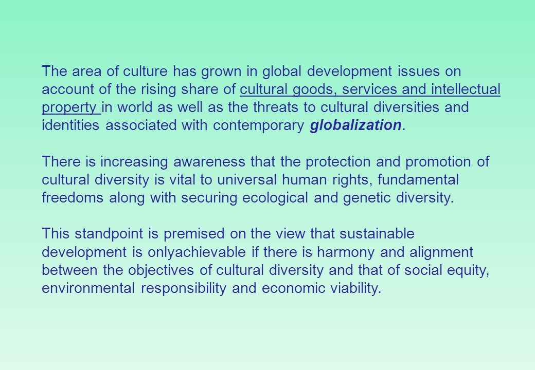The area of culture has grown in global development issues on account of the rising share of cultural goods, services and intellectual property in world as well as the threats to cultural diversities and identities associated with contemporary globalization.