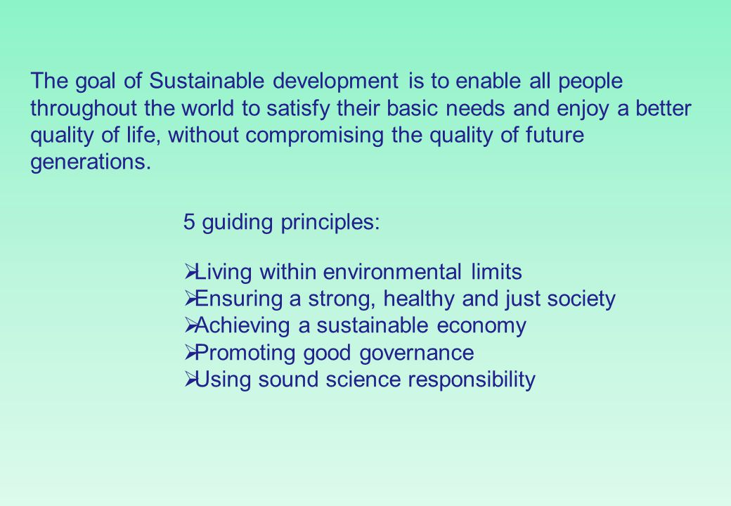 The goal of Sustainable development is to enable all people throughout the world to satisfy their basic needs and enjoy a better quality of life, without compromising the quality of future generations.