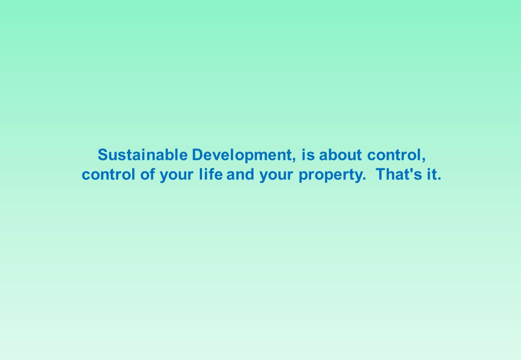 Sustainable Development, is about control, control of your life and your property. That s it.