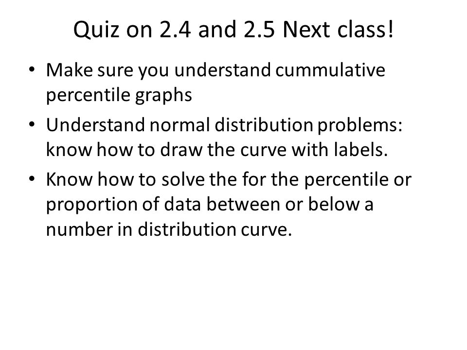 Quiz on 2.4 and 2.5 Next class! Make sure you understand cummulative percentile graphs.
