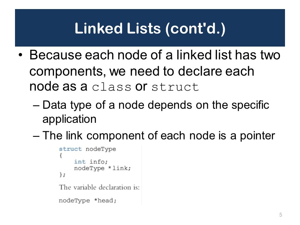 Linked Lists (cont d.) Because each node of a linked list has two components, we need to declare each node as a class or struct.