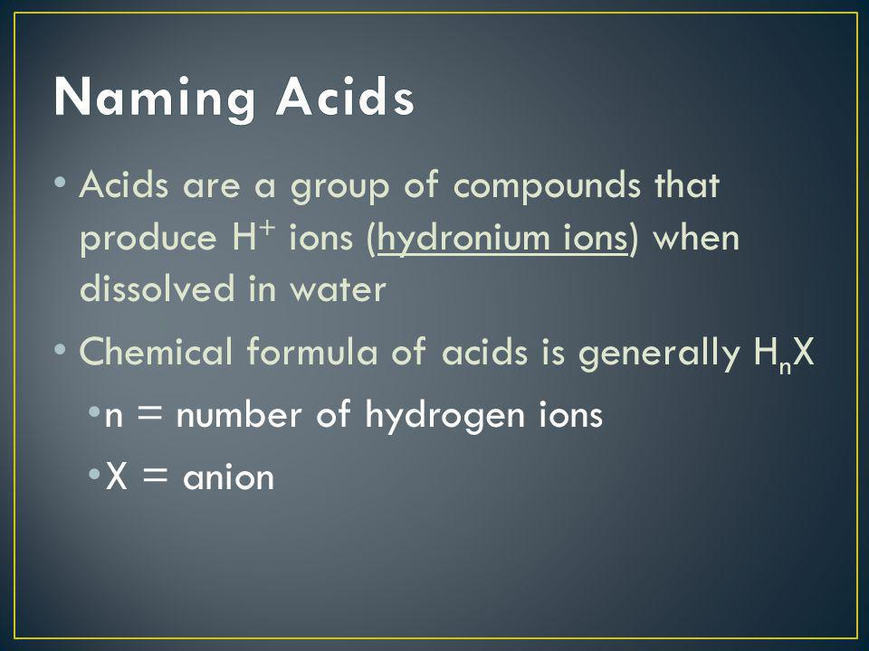 Naming Acids Acids are a group of compounds that produce H+ ions (hydronium ions) when dissolved in water.