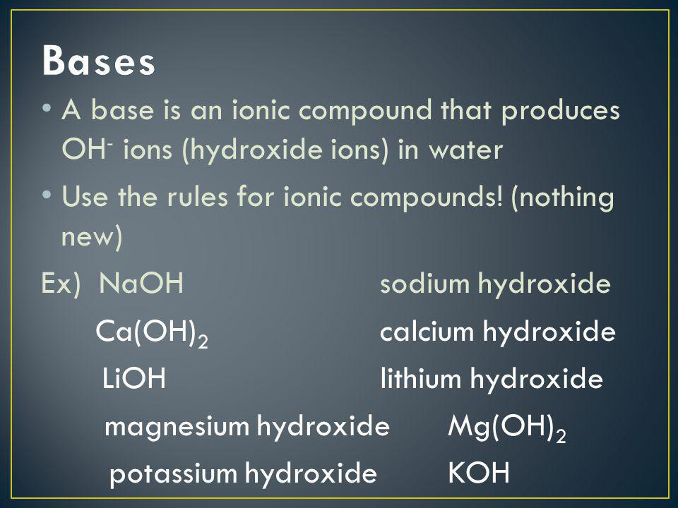 Bases A base is an ionic compound that produces OH- ions (hydroxide ions) in water. Use the rules for ionic compounds! (nothing new)