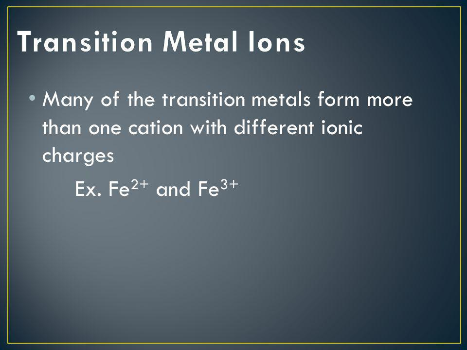 Transition Metal Ions Many of the transition metals form more than one cation with different ionic charges.