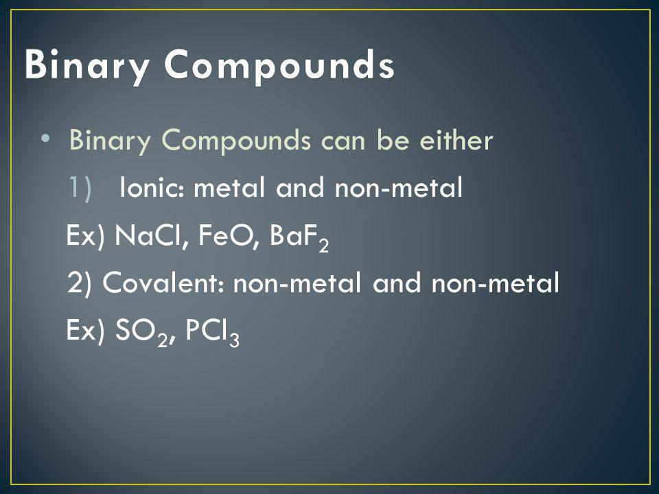Binary Compounds Binary Compounds can be either