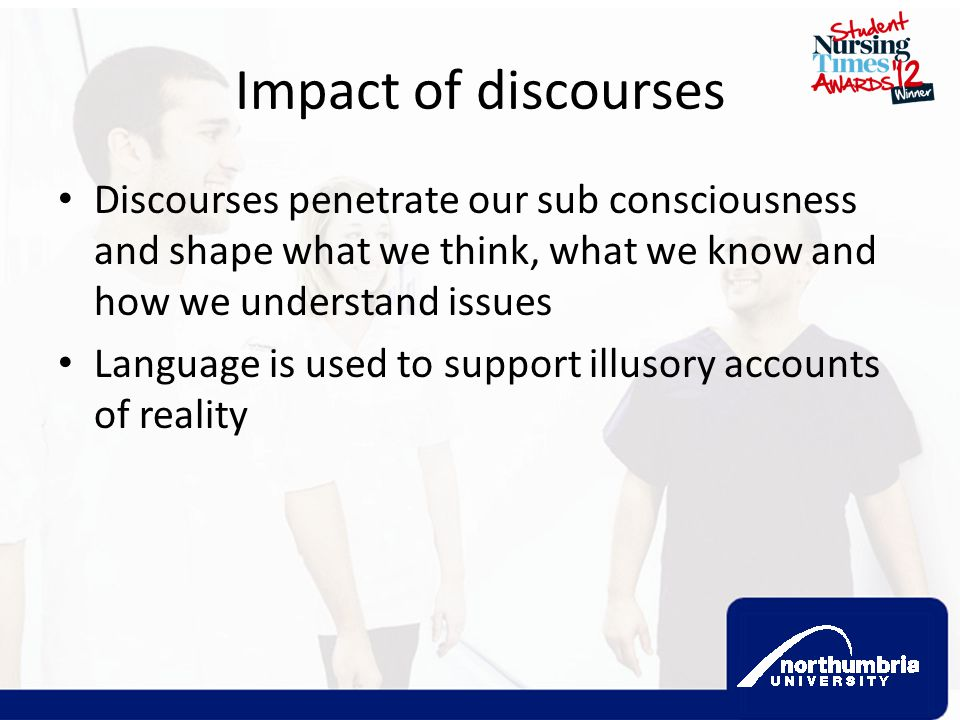 Impact of discourses Discourses penetrate our sub consciousness and shape what we think, what we know and how we understand issues.
