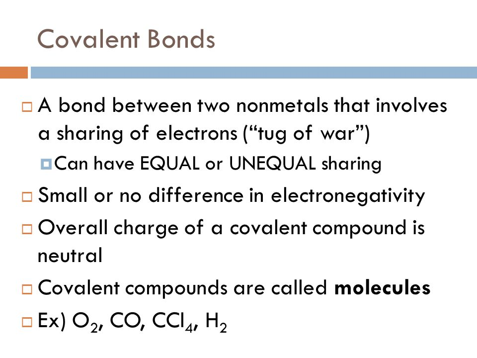 Covalent Bonds A bond between two nonmetals that involves a sharing of electrons ( tug of war ) Can have EQUAL or UNEQUAL sharing.