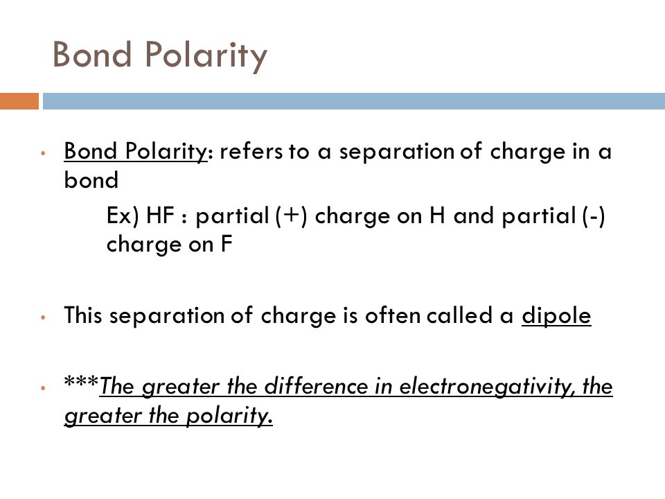 Bond Polarity Bond Polarity: refers to a separation of charge in a bond. Ex) HF : partial (+) charge on H and partial (-) charge on F.