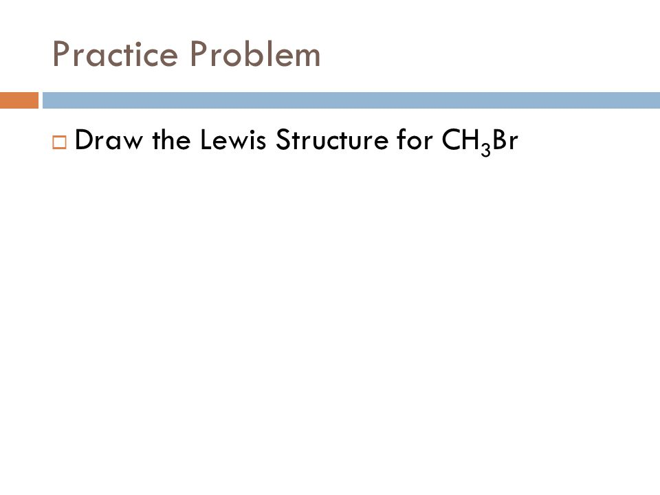Practice Problem Draw the Lewis Structure for CH3Br