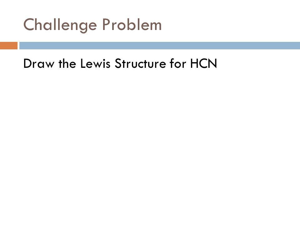 Challenge Problem Draw the Lewis Structure for HCN