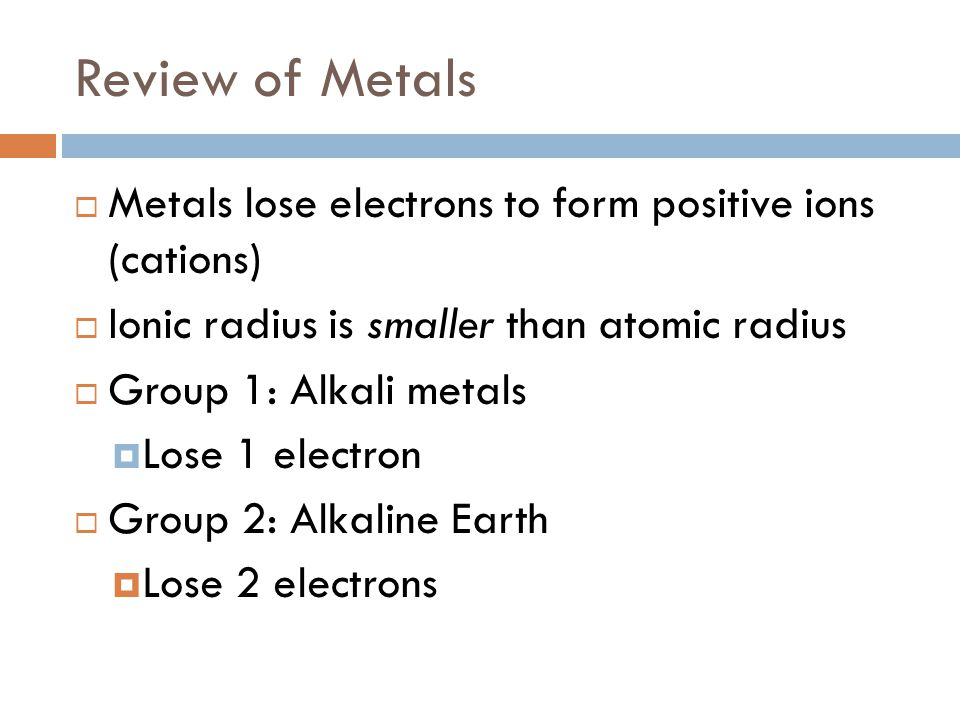 Review of Metals Metals lose electrons to form positive ions (cations)