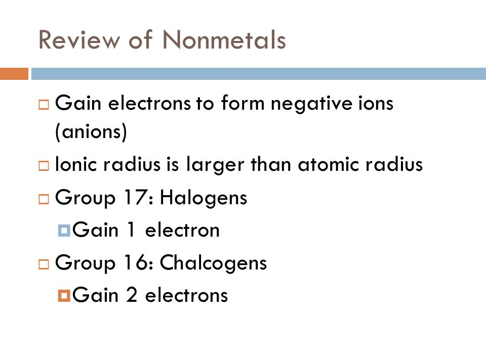 Review of Nonmetals Gain electrons to form negative ions (anions)