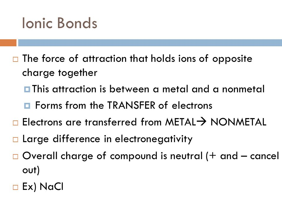 Ionic Bonds The force of attraction that holds ions of opposite charge together. This attraction is between a metal and a nonmetal.