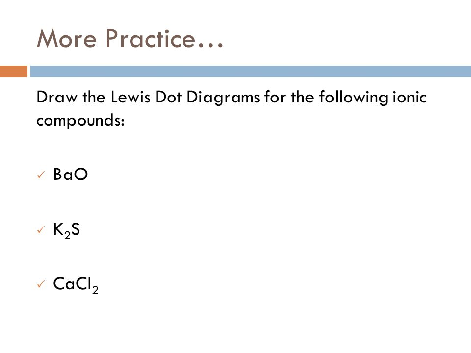 More Practice… Draw the Lewis Dot Diagrams for the following ionic compounds: BaO K2S CaCl2