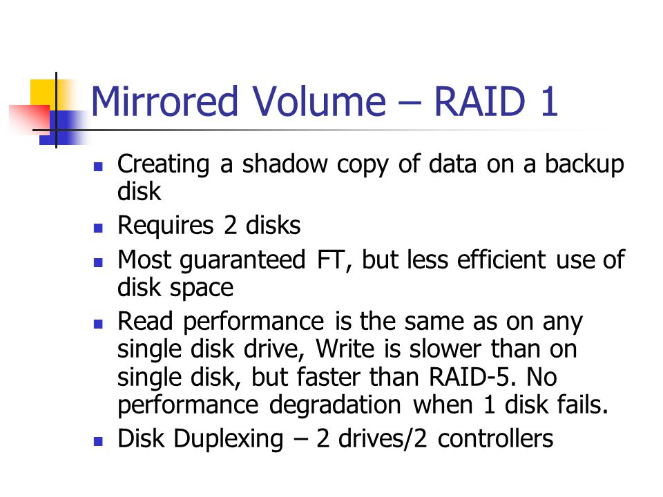 Mirrored Volume – RAID 1 Creating a shadow copy of data on a backup disk. Requires 2 disks.