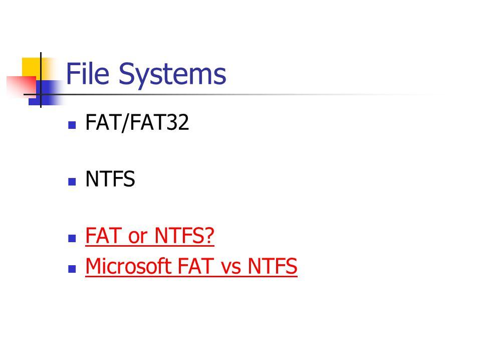 File Systems FAT/FAT32 NTFS FAT or NTFS Microsoft FAT vs NTFS