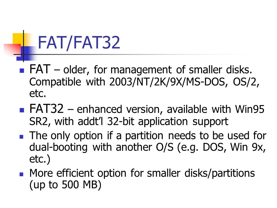 FAT/FAT32 FAT – older, for management of smaller disks. Compatible with 2003/NT/2K/9X/MS-DOS, OS/2, etc.