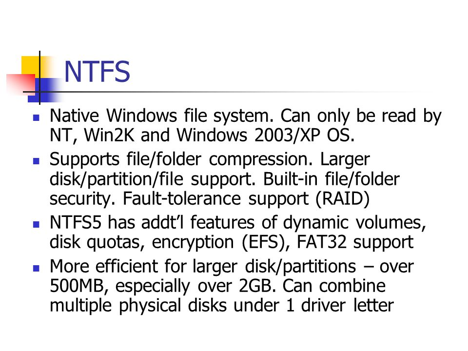 NTFS Native Windows file system. Can only be read by NT, Win2K and Windows 2003/XP OS.
