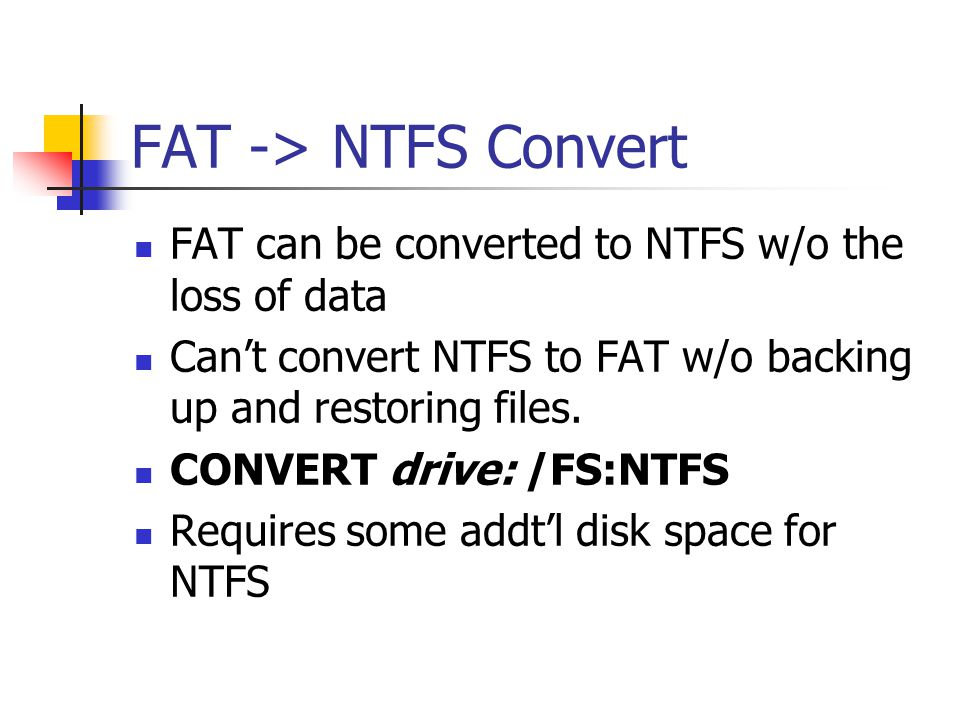 FAT -> NTFS Convert FAT can be converted to NTFS w/o the loss of data. Can't convert NTFS to FAT w/o backing up and restoring files.