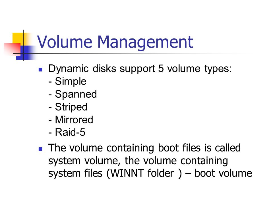 Volume Management Dynamic disks support 5 volume types: - Simple - Spanned - Striped - Mirrored - Raid-5.
