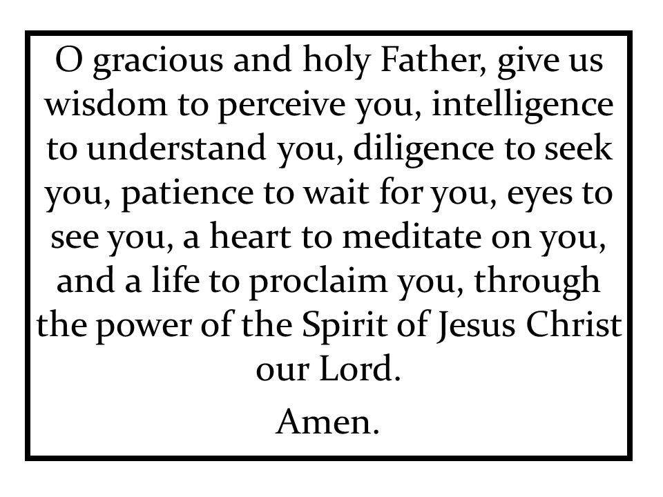 O gracious and holy Father, give us wisdom to perceive you, intelligence to understand you, diligence to seek you, patience to wait for you, eyes to see you, a heart to meditate on you, and a life to proclaim you, through the power of the Spirit of Jesus Christ our Lord.