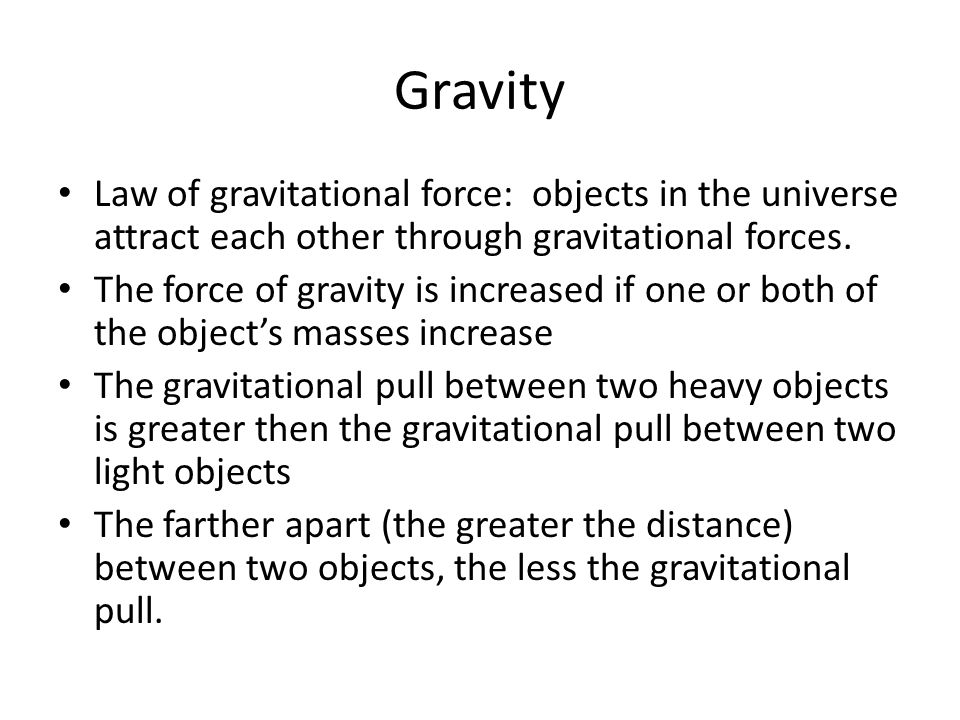 Gravity Law of gravitational force: objects in the universe attract each other through gravitational forces.