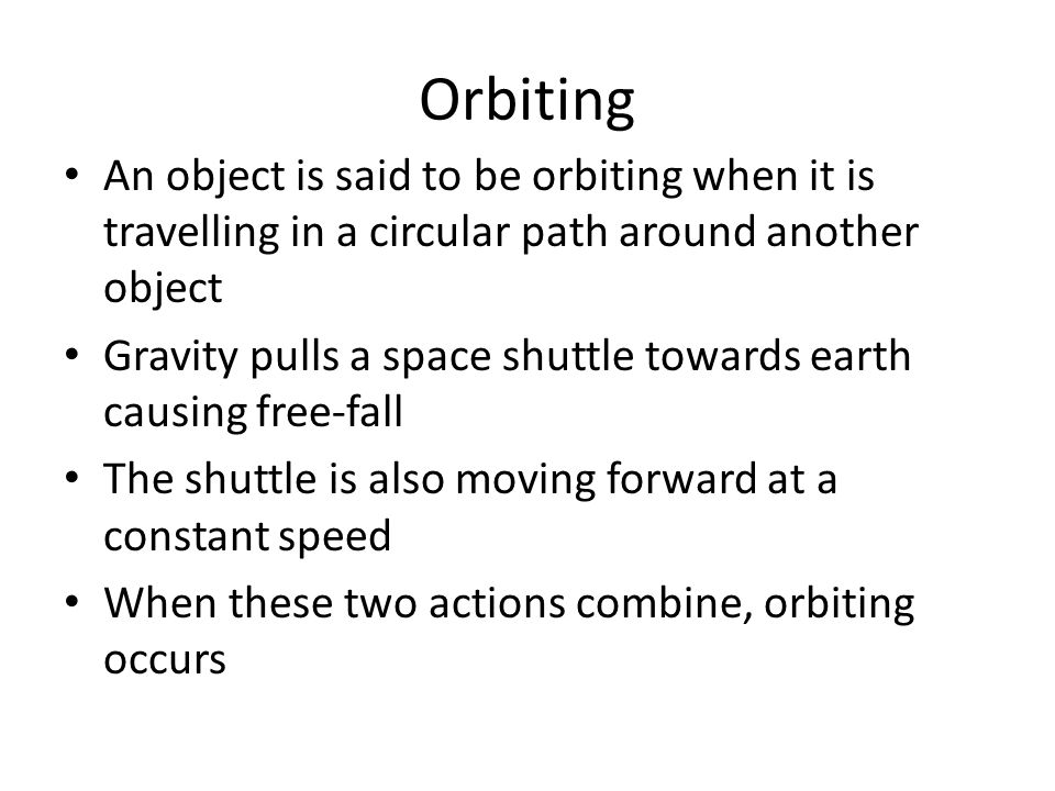 Orbiting An object is said to be orbiting when it is travelling in a circular path around another object.