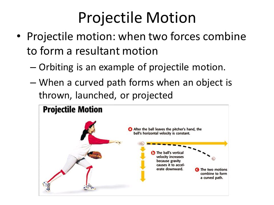 Projectile Motion Projectile motion: when two forces combine to form a resultant motion. Orbiting is an example of projectile motion.