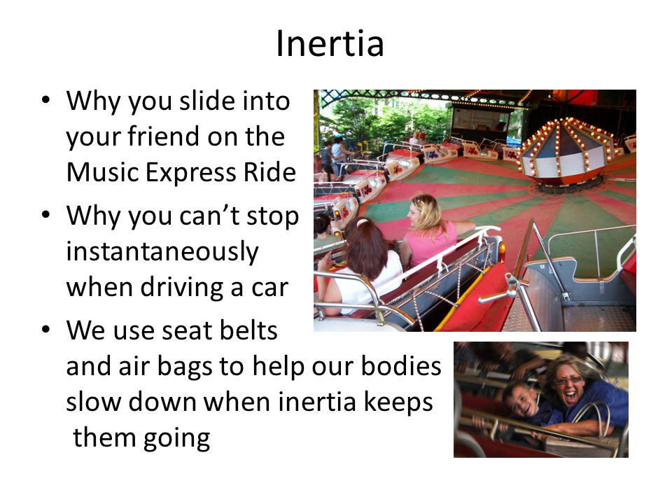 Inertia Why you slide into your friend on the Music Express Ride
